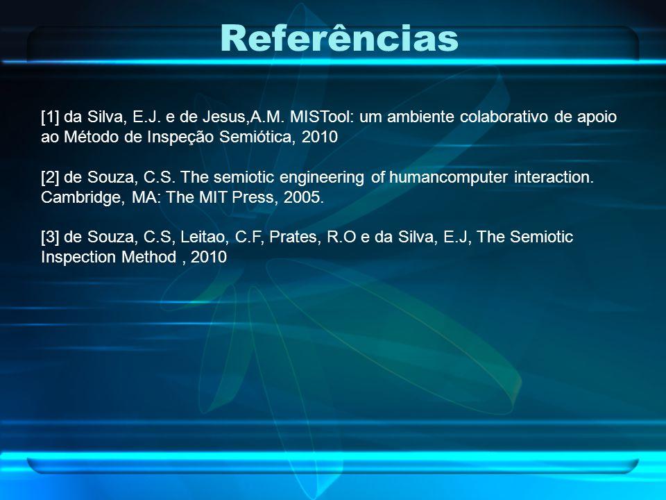 Referências [1] da Silva, E.J. e de Jesus,A.M. MISTool: um ambiente colaborativo de apoio ao Método de Inspeção Semiótica, 2010.